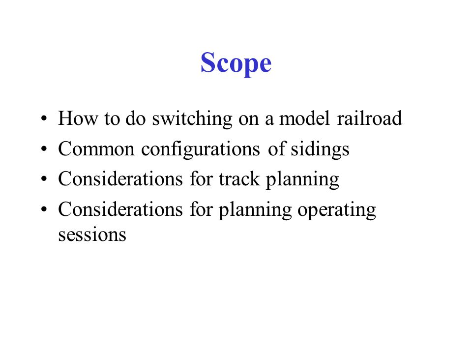 Scope How to do switching on a model railroad Common configurations of sidings Considerations for track planning Considerations for planning operating sessions