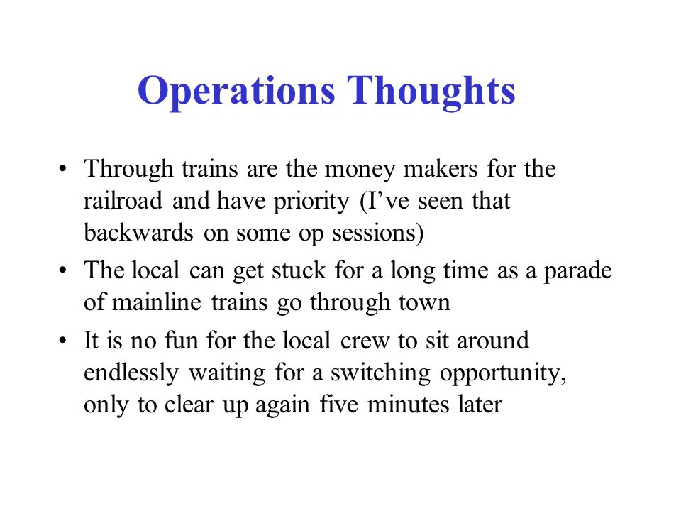Operations Thoughts Through trains are the money makers for the railroad and have priority (I've seen that backwards on some op sessions) The local can get stuck for a long time as a parade of mainline trains go through town It is no fun for the local crew to sit around endlessly waiting for a switching opportunity, only to clear up again five minutes later
