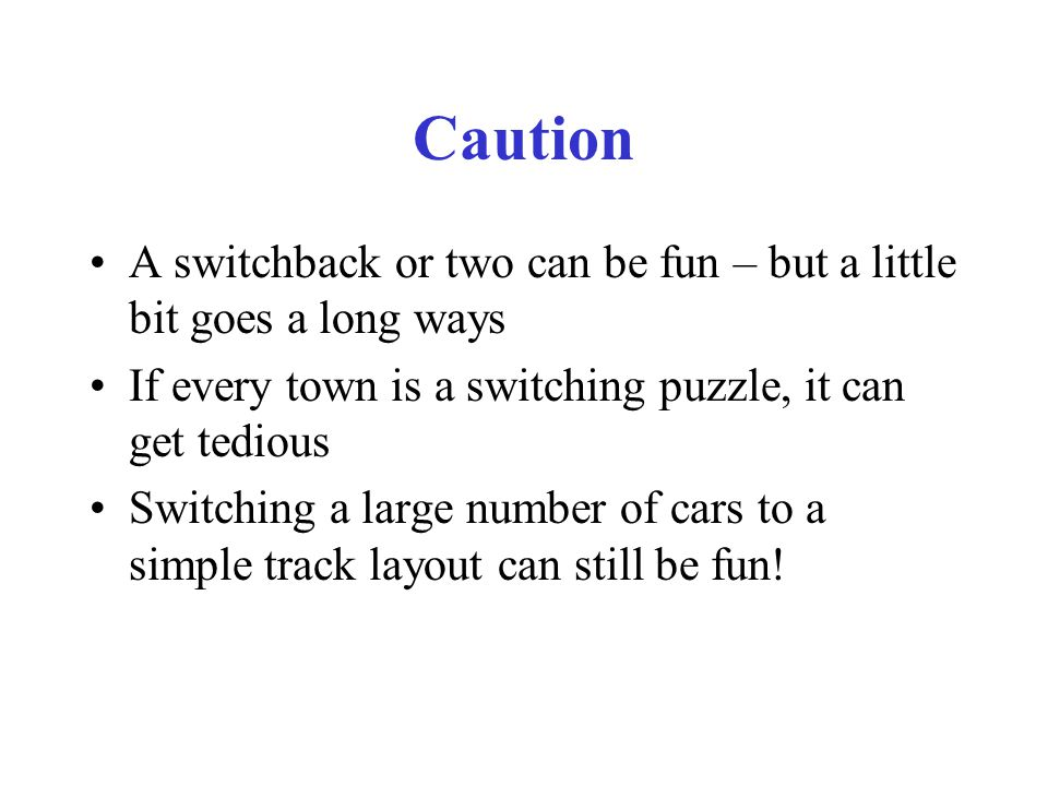 Caution A switchback or two can be fun – but a little bit goes a long ways If every town is a switching puzzle, it can get tedious Switching a large number of cars to a simple track layout can still be fun!
