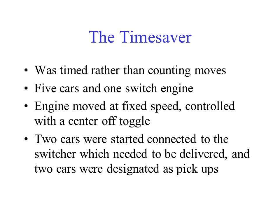 The Timesaver Was timed rather than counting moves Five cars and one switch engine Engine moved at fixed speed, controlled with a center off toggle Tw