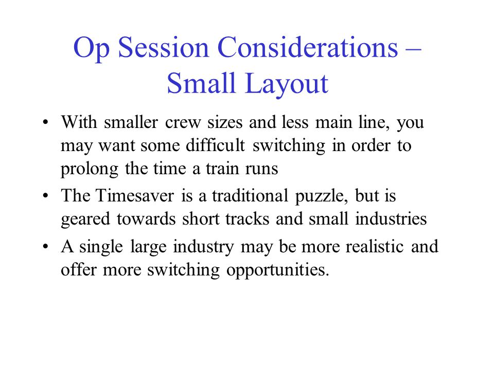 Op Session Considerations – Small Layout With smaller crew sizes and less main line, you may want some difficult switching in order to prolong the time a train runs The Timesaver is a traditional puzzle, but is geared towards short tracks and small industries A single large industry may be more realistic and offer more switching opportunities.