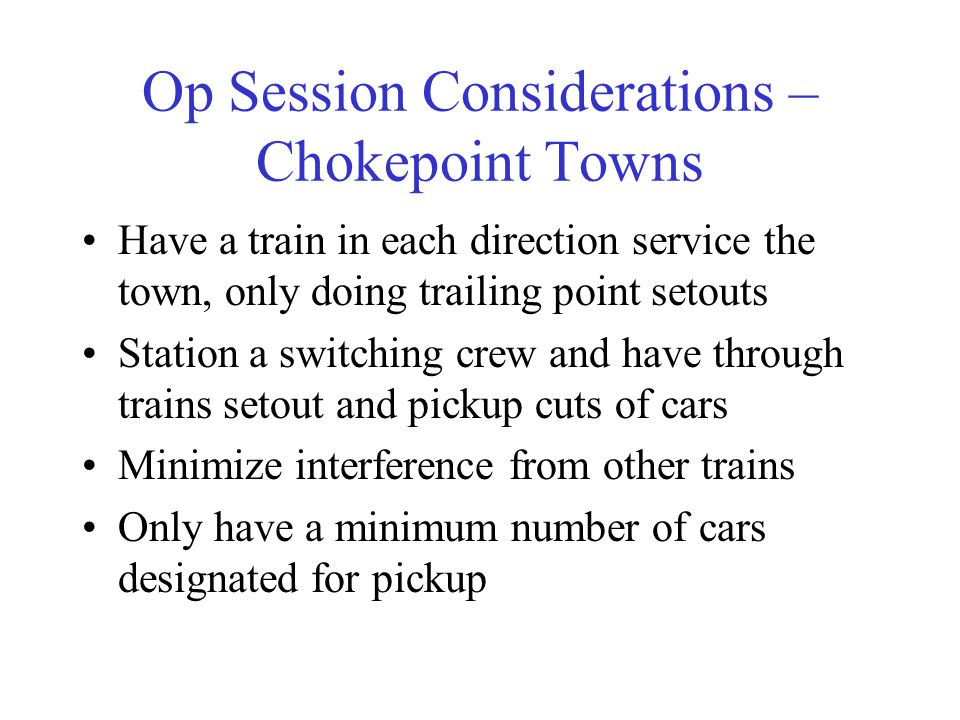 Op Session Considerations – Chokepoint Towns Have a train in each direction service the town, only doing trailing point setouts Station a switching cr