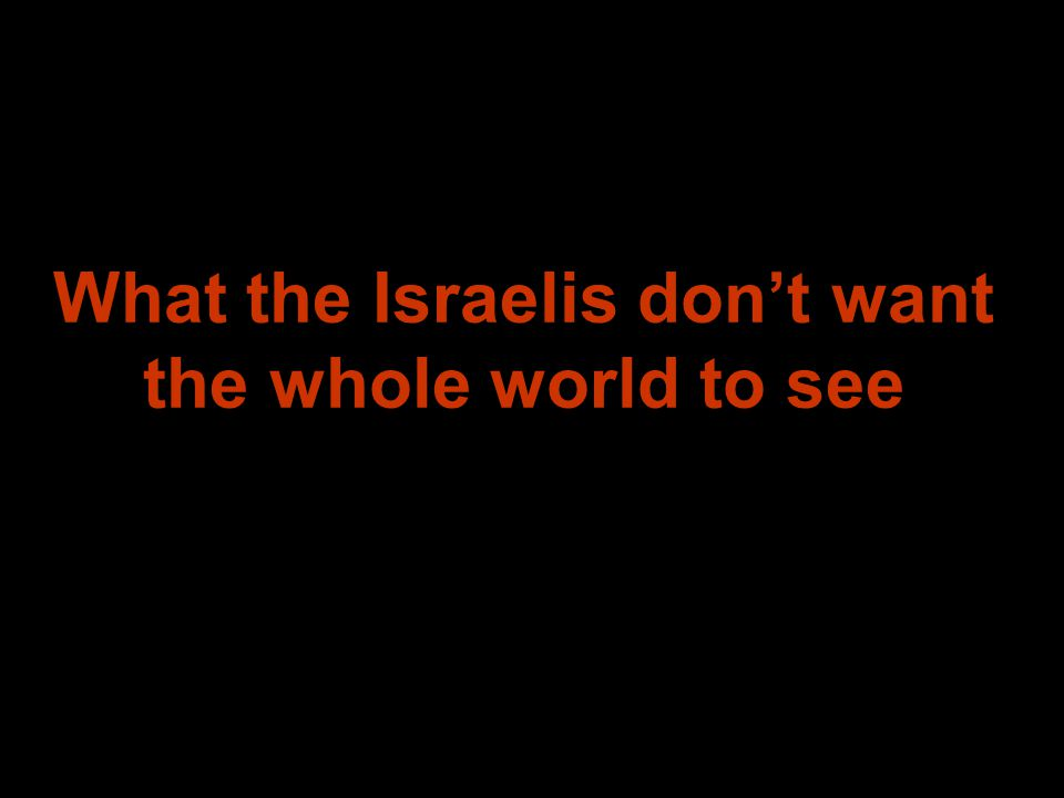 What the Israelis don't want the whole world to see