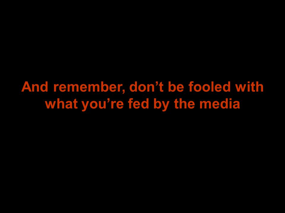 And remember, don't be fooled with what you're fed by the media