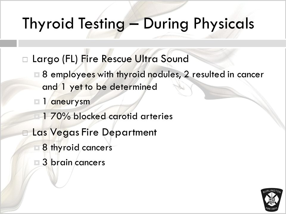 Thyroid Testing – During Physicals  Largo (FL) Fire Rescue Ultra Sound  8 employees with thyroid nodules, 2 resulted in cancer and 1 yet to be determined  1 aneurysm  1 70% blocked carotid arteries  Las Vegas Fire Department  8 thyroid cancers  3 brain cancers