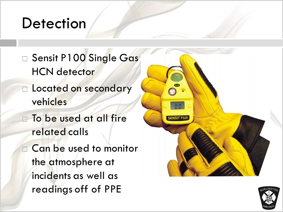 Detection  Sensit P100 Single Gas HCN detector  Located on secondary vehicles  To be used at all fire related calls  Can be used to monitor the atmosphere at incidents as well as readings off of PPE