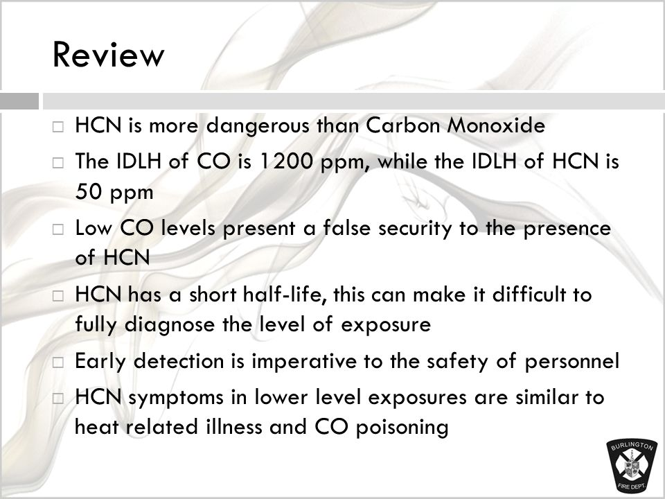 Review  HCN is more dangerous than Carbon Monoxide  The IDLH of CO is 1200 ppm, while the IDLH of HCN is 50 ppm  Low CO levels present a false security to the presence of HCN  HCN has a short half-life, this can make it difficult to fully diagnose the level of exposure  Early detection is imperative to the safety of personnel  HCN symptoms in lower level exposures are similar to heat related illness and CO poisoning