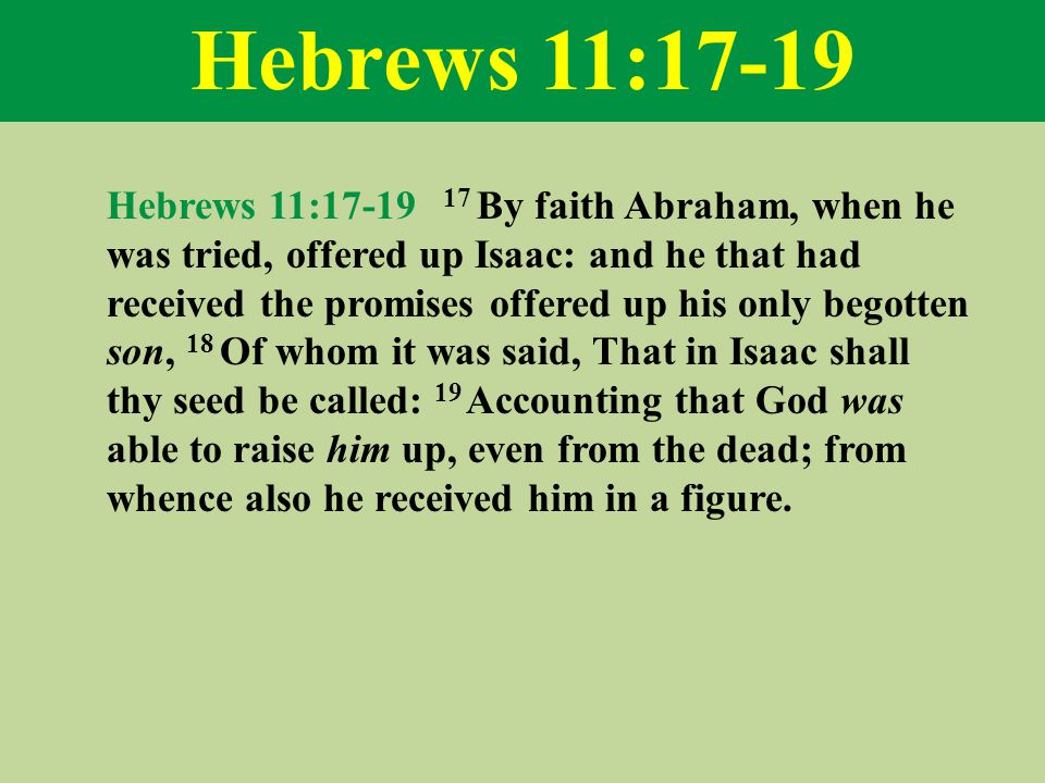 Hebrews 11:17-19 Hebrews 11:17-19 17 By faith Abraham, when he was tried, offered up Isaac: and he that had received the promises offered up his only begotten son, 18 Of whom it was said, That in Isaac shall thy seed be called: 19 Accounting that God was able to raise him up, even from the dead; from whence also he received him in a figure.