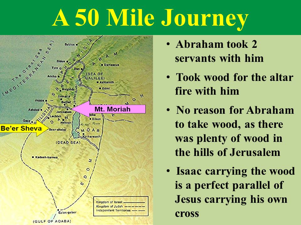 A 50 Mile Journey Abraham took 2 servants with him Took wood for the altar fire with him No reason for Abraham to take wood, as there was plenty of wood in the hills of Jerusalem Isaac carrying the wood is a perfect parallel of Jesus carrying his own cross