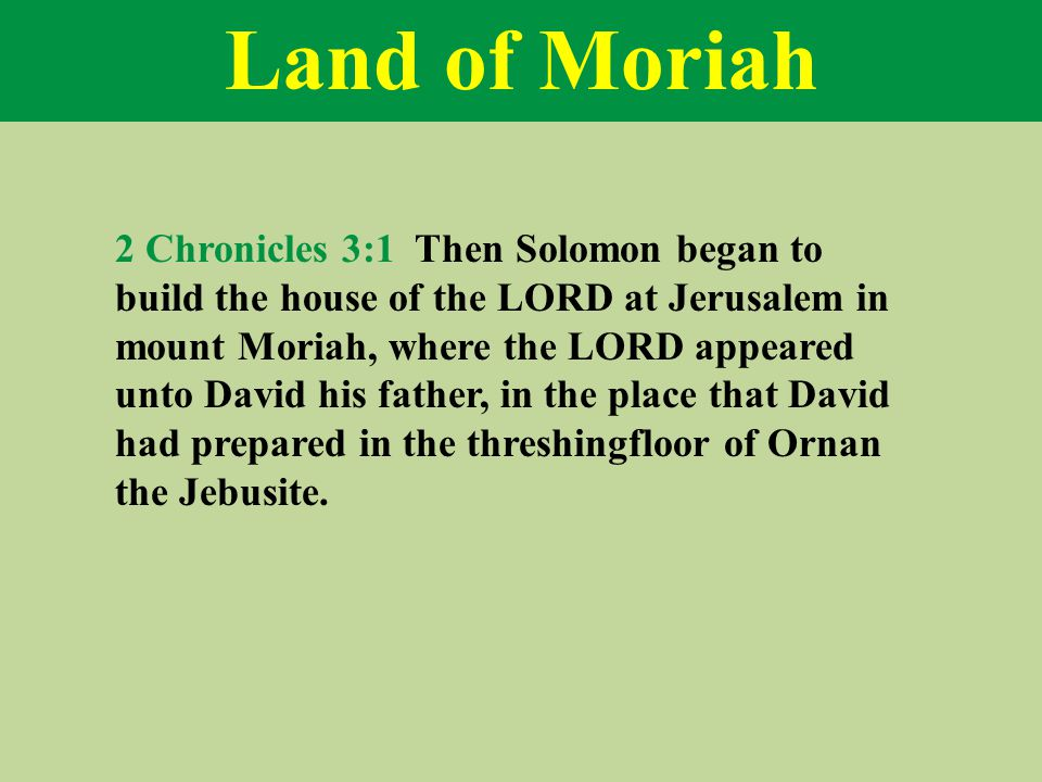 Land of Moriah 2 Chronicles 3:1 Then Solomon began to build the house of the LORD at Jerusalem in mount Moriah, where the LORD appeared unto David his father, in the place that David had prepared in the threshingfloor of Ornan the Jebusite.