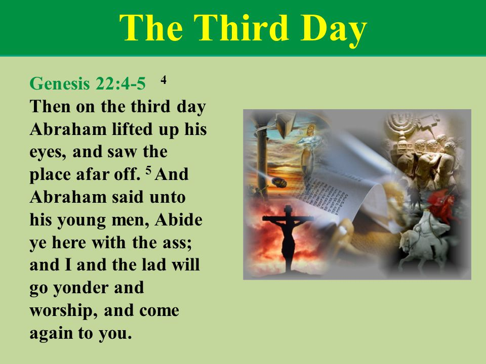 The Third Day Genesis 22:4-5 4 Then on the third day Abraham lifted up his eyes, and saw the place afar off.