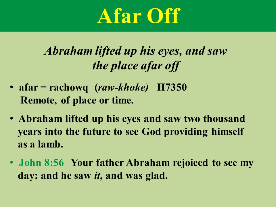Afar Off Abraham lifted up his eyes, and saw the place afar off afar = rachowq (raw-khoke) H7350 Remote, of place or time.