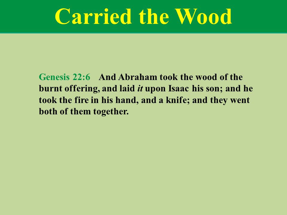 Carried the Wood Genesis 22:6 And Abraham took the wood of the burnt offering, and laid it upon Isaac his son; and he took the fire in his hand, and a knife; and they went both of them together.