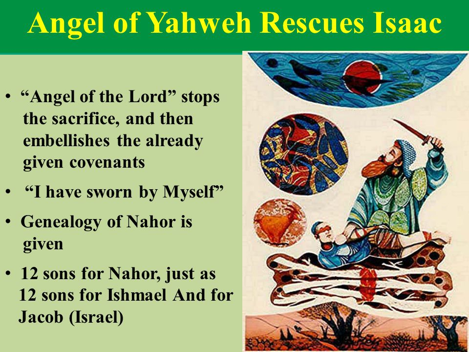 Angel of Yahweh Rescues Isaac Angel of the Lord stops the sacrifice, and then embellishes the already given covenants I have sworn by Myself Genealogy of Nahor is given 12 sons for Nahor, just as 12 sons for Ishmael And for Jacob (Israel)