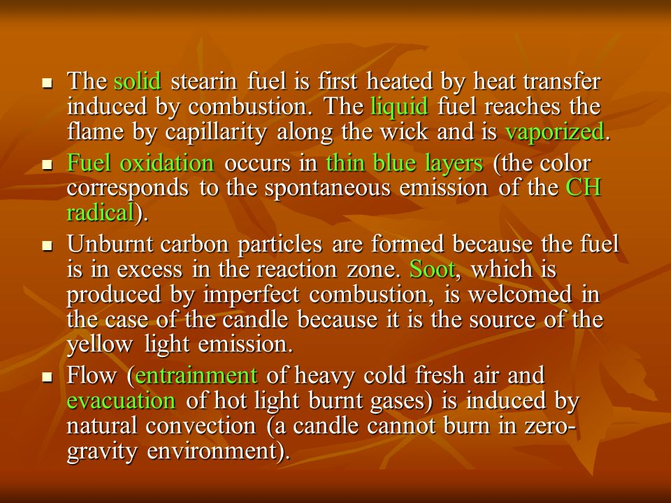 The solid stearin fuel is first heated by heat transfer induced by combustion. The liquid fuel reaches the flame by capillarity along the wick and is