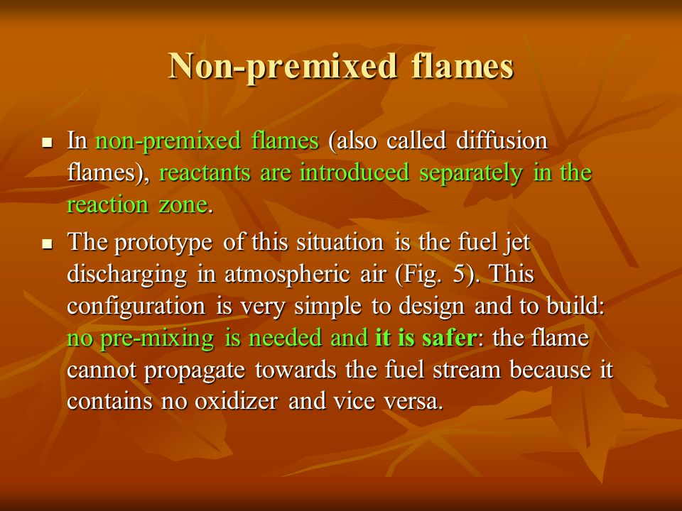 Non-premixed flames In non-premixed flames (also called diffusion flames), reactants are introduced separately in the reaction zone. In non-premixed f