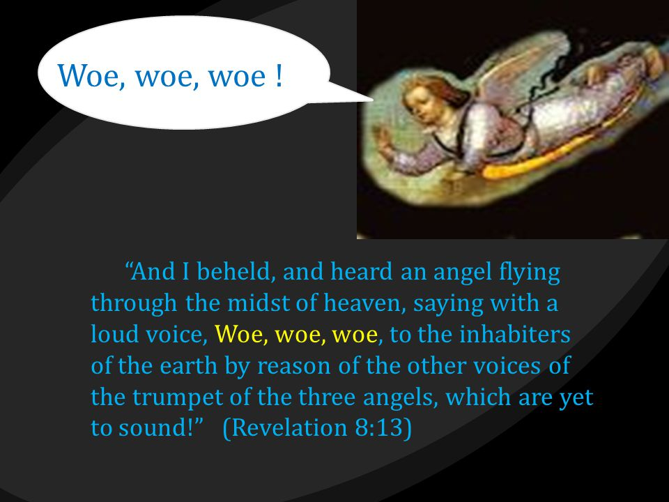 """Woe, woe, woe ! """"And I beheld, and heard an angel flying through the midst of heaven, saying with a loud voice, Woe, woe, woe, to the inhabiters of th"""