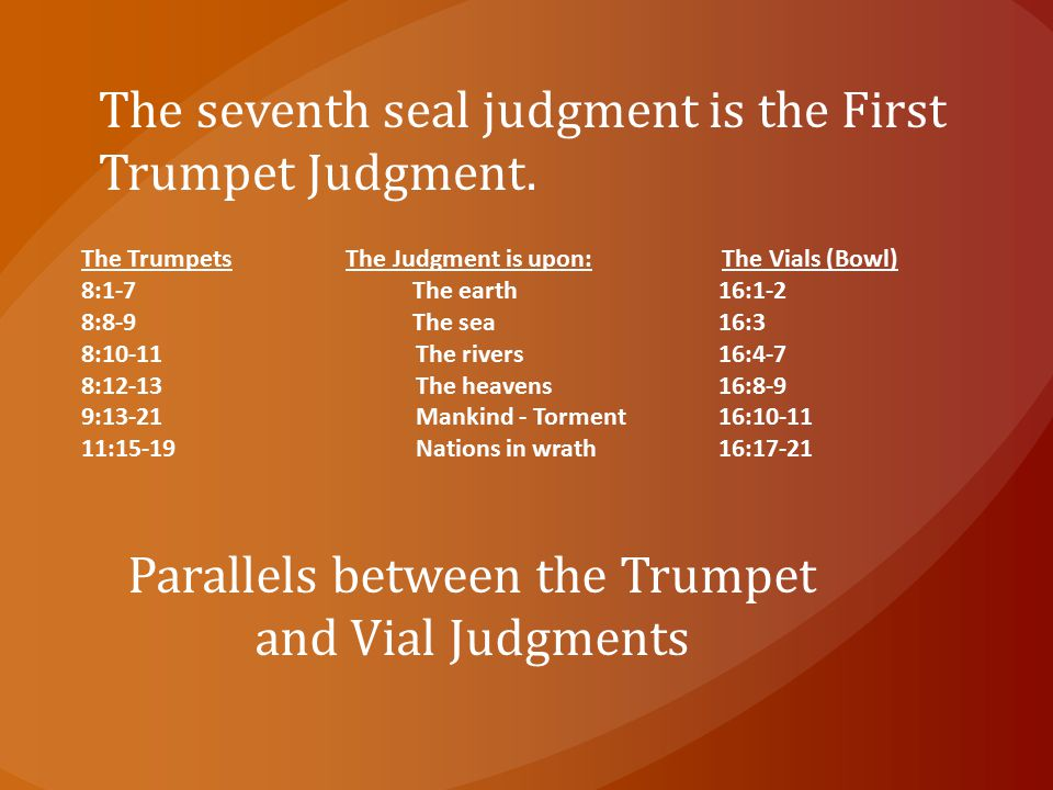 The seventh seal judgment is the First Trumpet Judgment. The Trumpets The Judgment is upon: The Vials (Bowl) 8:1 ‑ 7 The earth 16:1 ‑ 2 8:8 ‑ 9 The se
