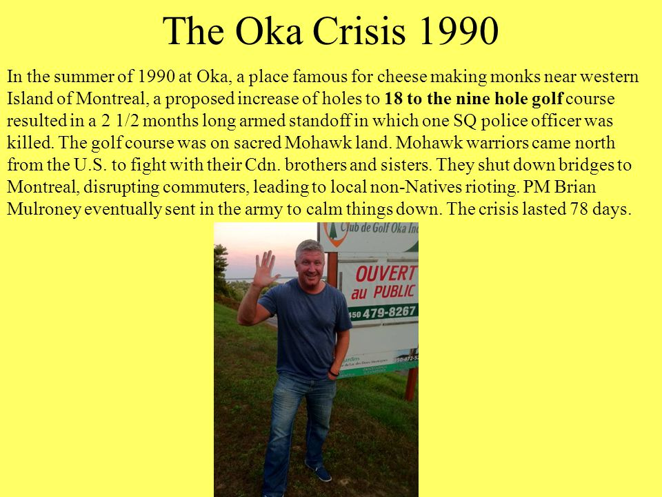 The Oka Crisis 1990 In the summer of 1990 at Oka, a place famous for cheese making monks near western Island of Montreal, a proposed increase of holes to 18 to the nine hole golf course resulted in a 2 1/2 months long armed standoff in which one SQ police officer was killed.