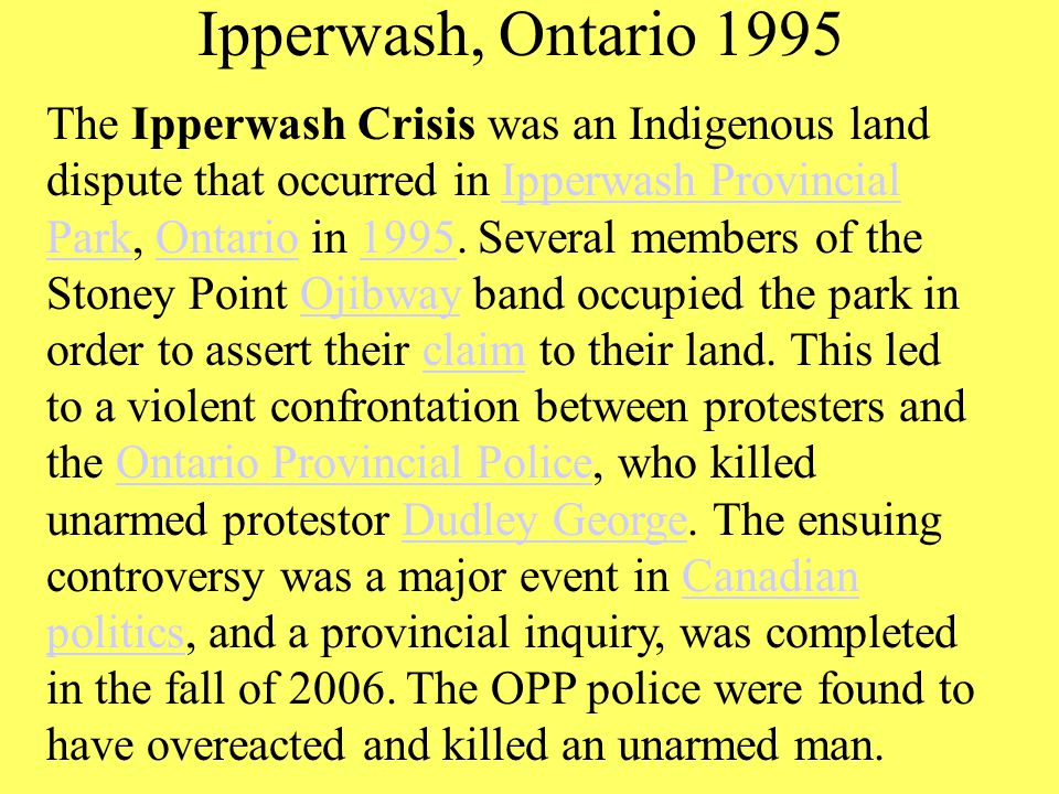 Ipperwash, Ontario 1995 The Ipperwash Crisis was an Indigenous land dispute that occurred in Ipperwash Provincial Park, Ontario in 1995.