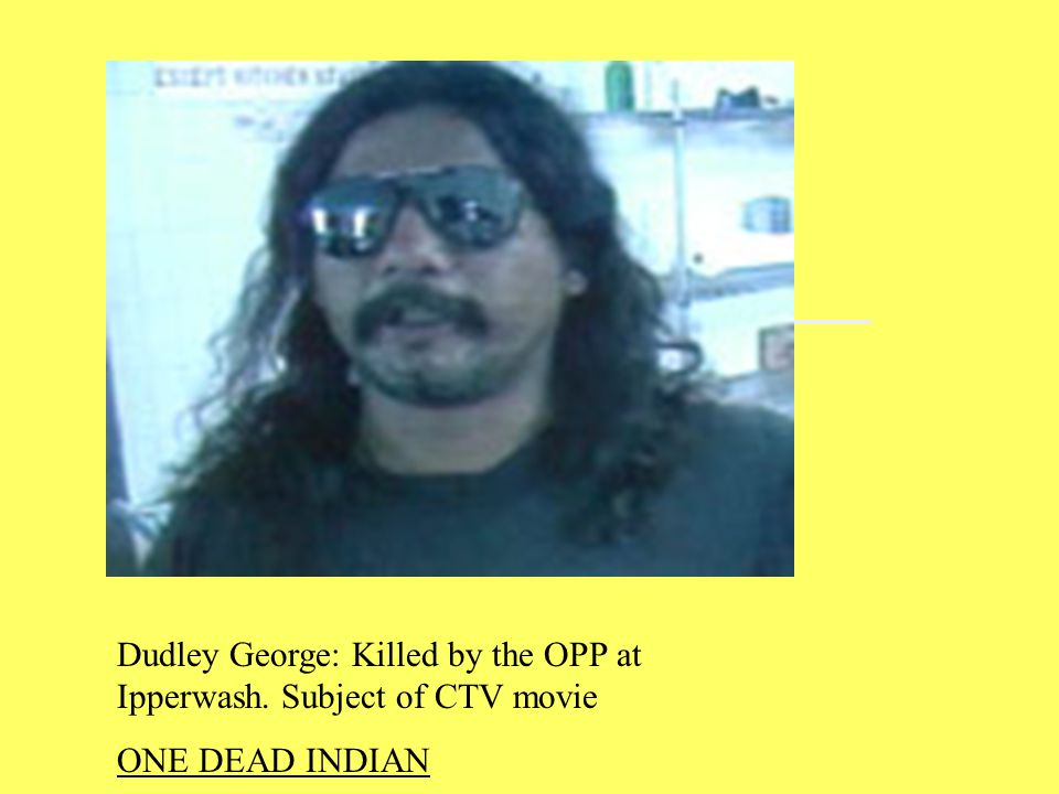 Dudley George: Killed by the OPP at Ipperwash. Subject of CTV movie ONE DEAD INDIAN