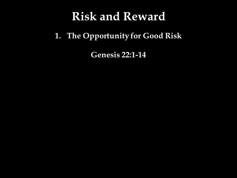 Risk and Reward 1.The Opportunity for Good Risk Genesis 22:1-14