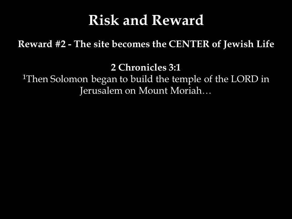 Risk and Reward Reward #2 - The site becomes the CENTER of Jewish Life 2 Chronicles 3:1 1 Then Solomon began to build the temple of the LORD in Jerusalem on Mount Moriah…