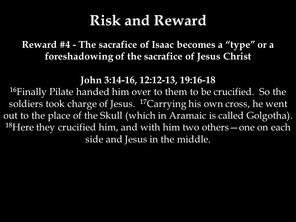 Risk and Reward Reward #4 - The sacrafice of Isaac becomes a type or a foreshadowing of the sacrafice of Jesus Christ John 3:14-16, 12:12-13, 19:16-18 16 Finally Pilate handed him over to them to be crucified.