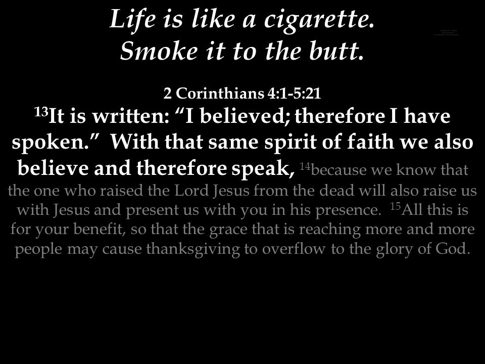 Life is like a cigarette. Smoke it to the butt.