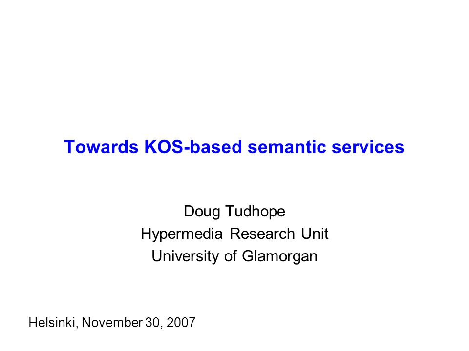 Towards KOS-based semantic services Doug Tudhope Hypermedia Research Unit University of Glamorgan Helsinki, November 30, 2007