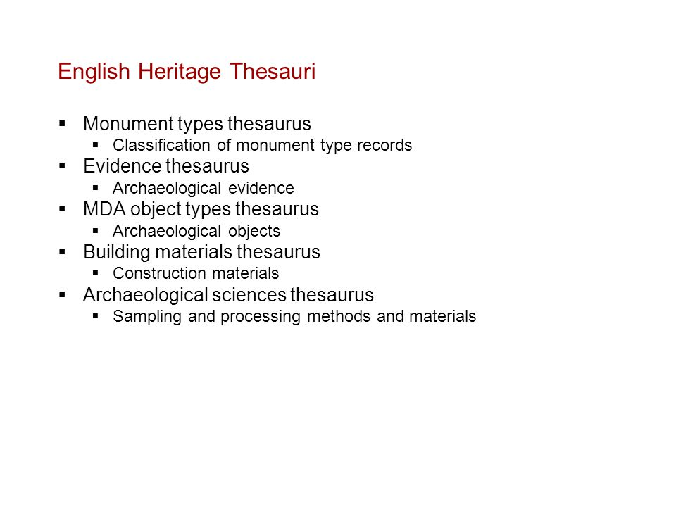 English Heritage Thesauri  Monument types thesaurus  Classification of monument type records  Evidence thesaurus  Archaeological evidence  MDA object types thesaurus  Archaeological objects  Building materials thesaurus  Construction materials  Archaeological sciences thesaurus  Sampling and processing methods and materials