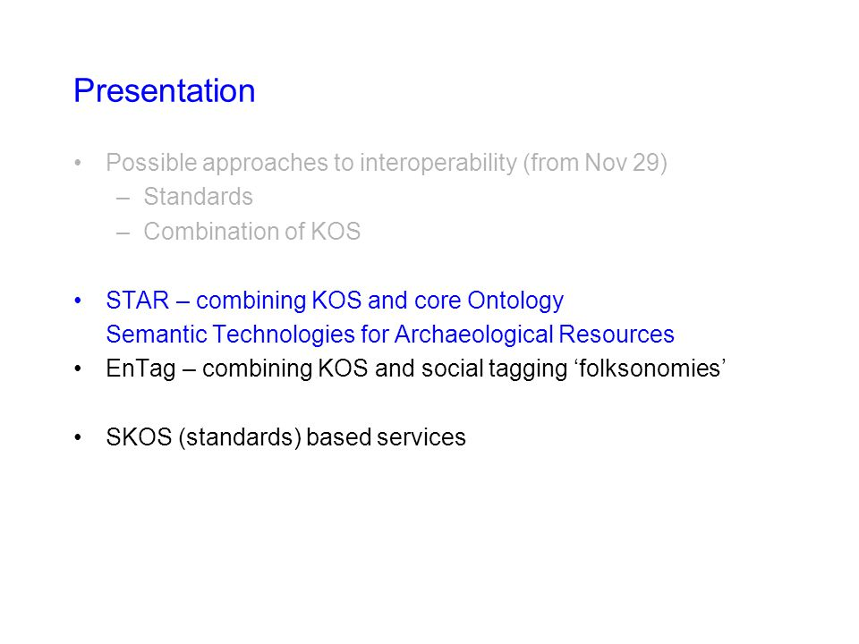 Presentation Possible approaches to interoperability (from Nov 29) –Standards –Combination of KOS STAR – combining KOS and core Ontology Semantic Tech