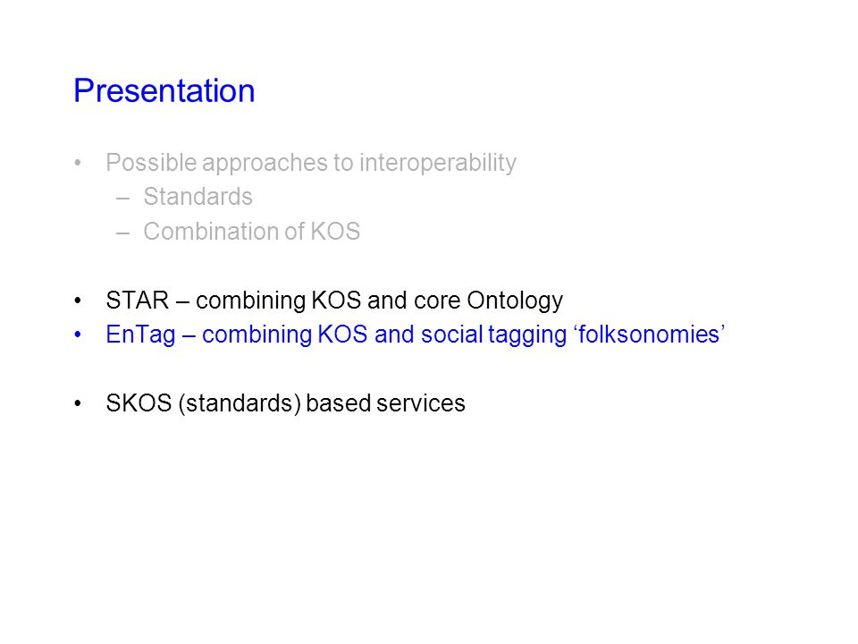 Presentation Possible approaches to interoperability –Standards –Combination of KOS STAR – combining KOS and core Ontology EnTag – combining KOS and social tagging 'folksonomies' SKOS (standards) based services