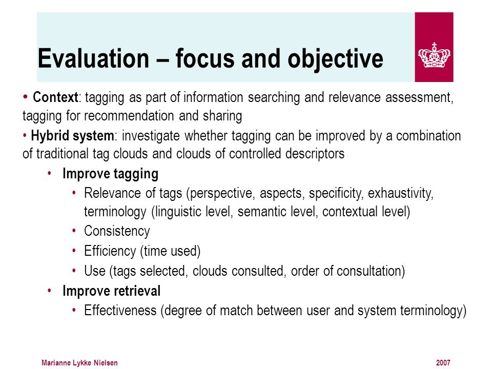 2007Marianne Lykke Nielsen Evaluation – focus and objective Context : tagging as part of information searching and relevance assessment, tagging for recommendation and sharing Hybrid system : investigate whether tagging can be improved by a combination of traditional tag clouds and clouds of controlled descriptors Improve tagging Relevance of tags (perspective, aspects, specificity, exhaustivity, terminology (linguistic level, semantic level, contextual level) Consistency Efficiency (time used) Use (tags selected, clouds consulted, order of consultation) Improve retrieval Effectiveness (degree of match between user and system terminology)