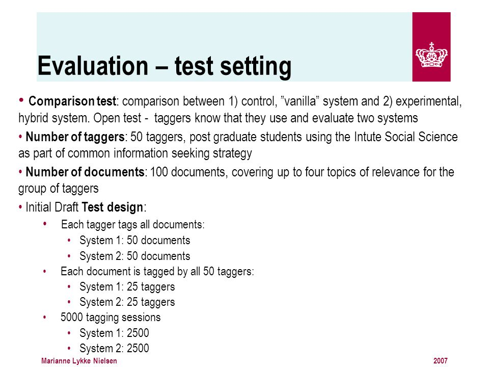 2007Marianne Lykke Nielsen Evaluation – test setting Comparison test : comparison between 1) control, vanilla system and 2) experimental, hybrid system.