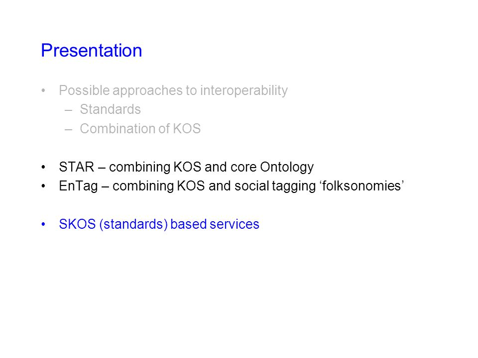 Presentation Possible approaches to interoperability –Standards –Combination of KOS STAR – combining KOS and core Ontology EnTag – combining KOS and s