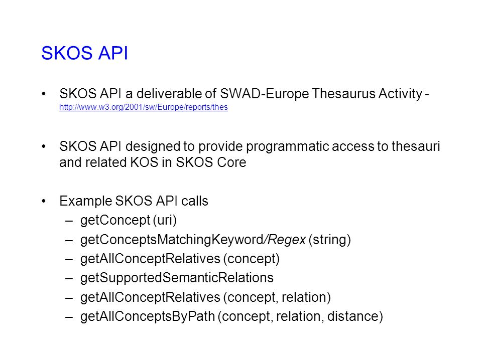 SKOS API SKOS API a deliverable of SWAD-Europe Thesaurus Activity - http://www.w3.org/2001/sw/Europe/reports/thes http://www.w3.org/2001/sw/Europe/reports/thes SKOS API designed to provide programmatic access to thesauri and related KOS in SKOS Core Example SKOS API calls –getConcept (uri) –getConceptsMatchingKeyword/Regex (string) –getAllConceptRelatives (concept) –getSupportedSemanticRelations –getAllConceptRelatives (concept, relation) –getAllConceptsByPath (concept, relation, distance)