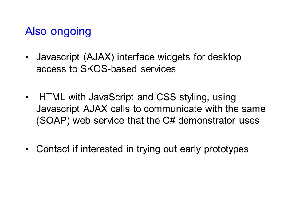Also ongoing Javascript (AJAX) interface widgets for desktop access to SKOS-based services HTML with JavaScript and CSS styling, using Javascript AJAX calls to communicate with the same (SOAP) web service that the C# demonstrator uses Contact if interested in trying out early prototypes