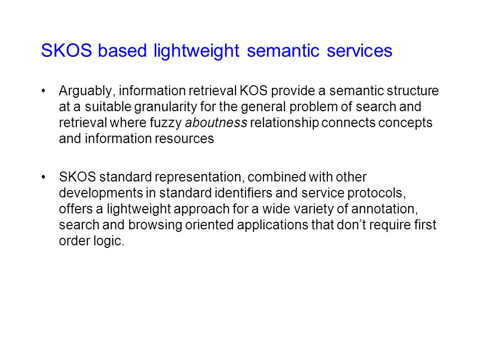 SKOS based lightweight semantic services Arguably, information retrieval KOS provide a semantic structure at a suitable granularity for the general problem of search and retrieval where fuzzy aboutness relationship connects concepts and information resources SKOS standard representation, combined with other developments in standard identifiers and service protocols, offers a lightweight approach for a wide variety of annotation, search and browsing oriented applications that don't require first order logic.