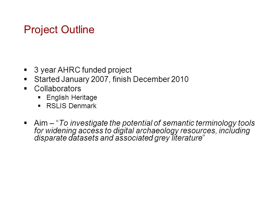 Project Outline  3 year AHRC funded project  Started January 2007, finish December 2010  Collaborators  English Heritage  RSLIS Denmark  Aim – To investigate the potential of semantic terminology tools for widening access to digital archaeology resources, including disparate datasets and associated grey literature