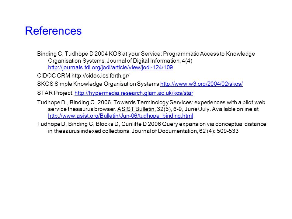 References Binding C, Tudhope D 2004 KOS at your Service: Programmatic Access to Knowledge Organisation Systems, Journal of Digital Information, 4(4)