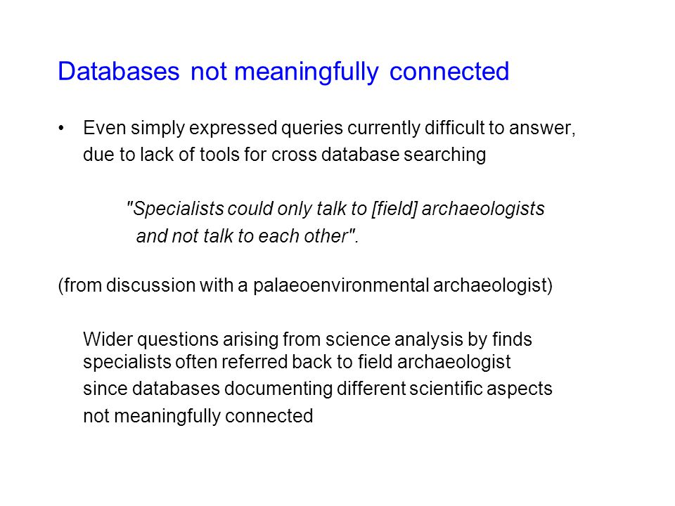 Databases not meaningfully connected Even simply expressed queries currently difficult to answer, due to lack of tools for cross database searching