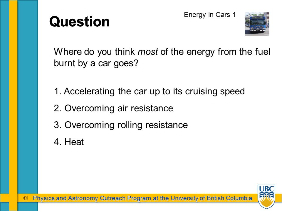Physics and Astronomy Outreach Program at the University of British Columbia Physics and Astronomy Outreach Program at the University of British Columbia Energy in Cars 1 Where do you think most of the energy from the fuel burnt by a car goes.