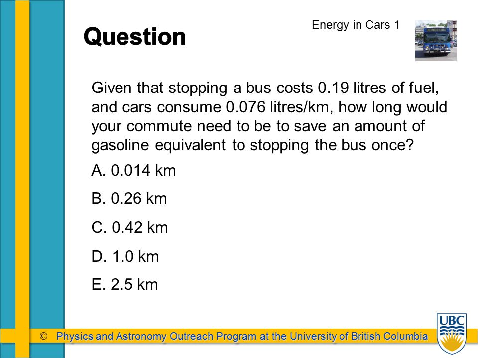 Physics and Astronomy Outreach Program at the University of British Columbia Physics and Astronomy Outreach Program at the University of British Columbia Energy in Cars 1 Given that stopping a bus costs 0.19 litres of fuel, and cars consume 0.076 litres/km, how long would your commute need to be to save an amount of gasoline equivalent to stopping the bus once.
