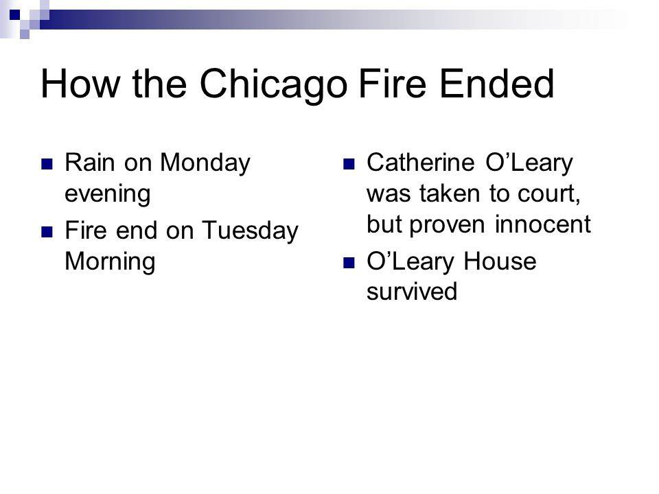 How the Chicago Fire Ended Rain on Monday evening Fire end on Tuesday Morning Catherine O'Leary was taken to court, but proven innocent O'Leary House