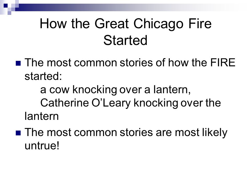 How the Great Chicago Fire Started The most common stories of how the FIRE started: a cow knocking over a lantern, Catherine O'Leary knocking over the