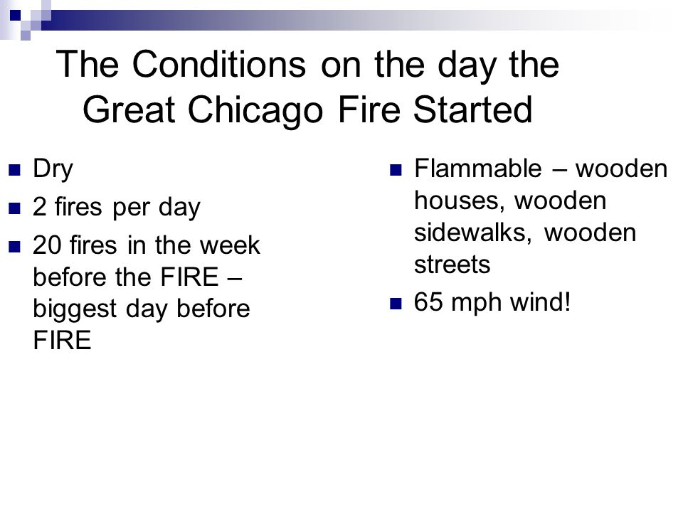 The Conditions on the day the Great Chicago Fire Started Dry 2 fires per day 20 fires in the week before the FIRE – biggest day before FIRE Flammable