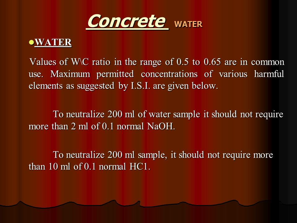 WATER WATER Values of W\C ratio in the range of 0.5 to 0.65 are in common use. Maximum permitted concentrations of various harmful elements as suggest