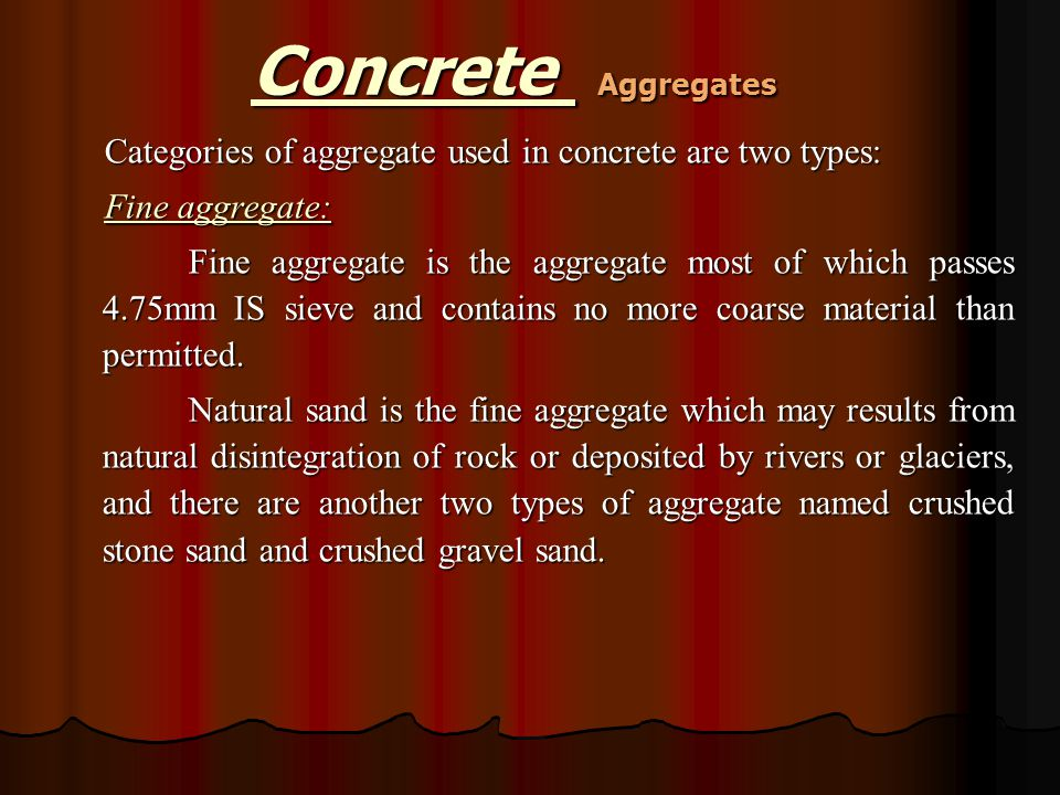 Categories of aggregate used in concrete are two types: Fine aggregate: Fine aggregate is the aggregate most of which passes 4.75mm IS sieve and conta
