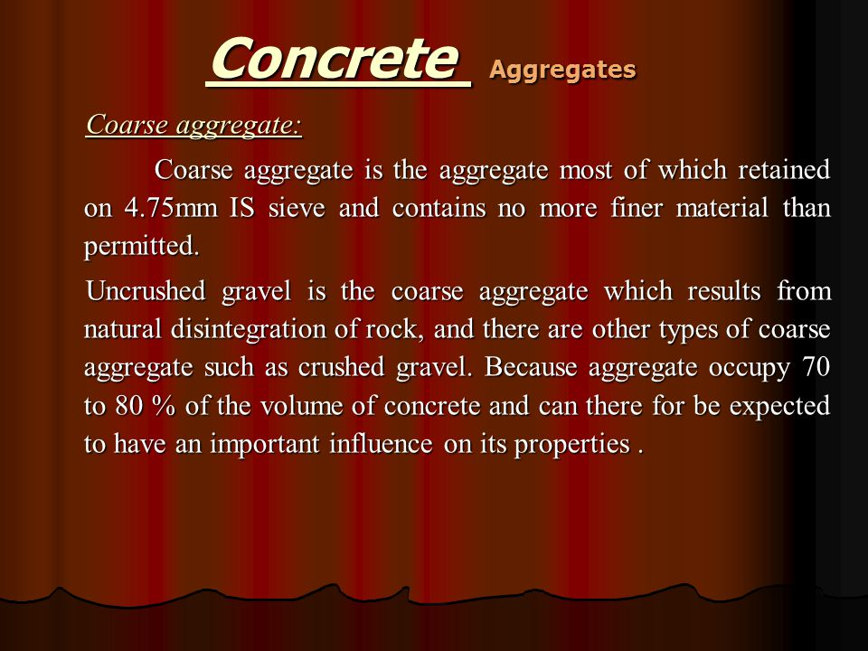 Coarse aggregate: Coarse aggregate is the aggregate most of which retained on 4.75mm IS sieve and contains no more finer material than permitted. Uncr